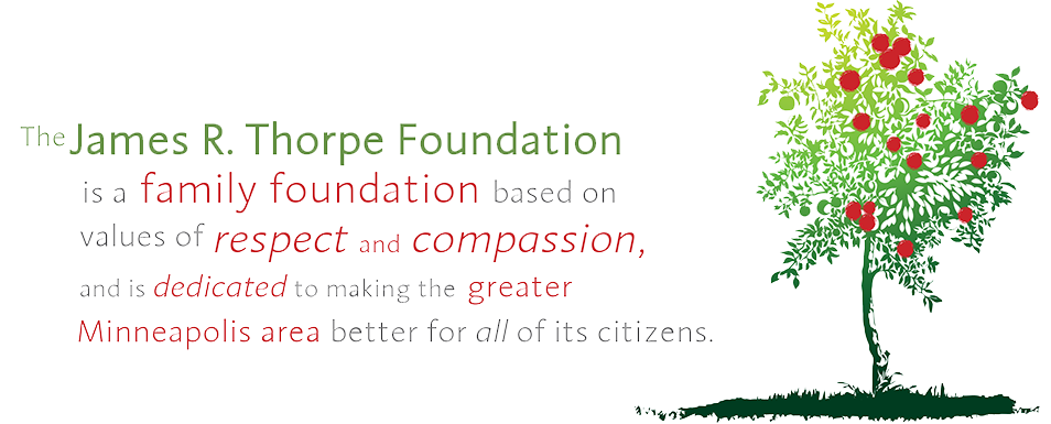 The James R. Thorpe Foundation is a family foundation based on values of respect and compassion, and is dedicated to making the greater Minneapolis area better for all of its citizens.